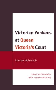 Victorian Yankees at Queen Victoria's Court - American Encounters with Victoria and Albert ebook by Stanley Weintraub
