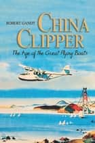 China Clipper - The Age of the Great Flying Boats ebook by Robert Gandt