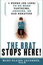 The Brat Stops Here! - 5 Weeks (or Less) to No More Tantrums, Arguing, or Bad Behavior ebook by Mary-Elaine Jacobsen, Psy.P.