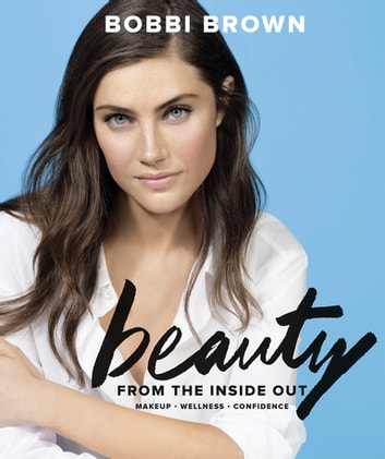 Bobbi Brown Beauty from the Inside Out - Makeup * Wellness * Confidence ebook by Bobbi Brown