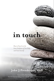 In Touch - How to Tune In to the Inner Guidance of Your Body and Trust Yourself ebook by John J. Prendergast, PhD,Rick Hanson, Ph.D.
