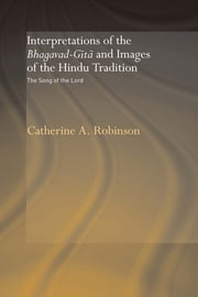 Interpretations of the Bhagavad-Gita and Images of the Hindu Tradition - The Song of the Lord ebook by Catherine A. Robinson