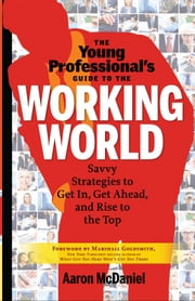 The Young Professional's Guide to the Working World - Savvy Strategies to Get In, Get Ahead, and Rise to the Top ebook by Aaron McDaniel,Goldsmith, Marshall