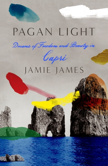 Pagan Light - Dreams of Freedom and Beauty in Capri ebook by Jamie James