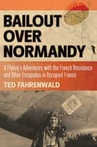 Bailout Over Normandy - A Flyboy's Adventures with the French Resistance and Other Escapades in Occupied France ebook by Ted Fahrenwald