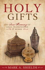 Holy Gifts - The True Meaning of Gold, Frankincense, and Myrrh ebook by Mark A. Shields
