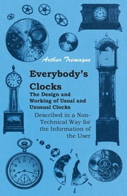 Everybody's Clocks - The Design and Working of Usual and Unusual Clocks Described in a Non-Technical Way For the Information of the User ebook by Arthur Tremayne