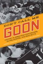 Don't Call Me Goon - Hockey's Greatest Enforcers, Gunslingers, and Bad Boys ebook by Greg Oliver, Richard Kamchen