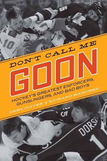 Don't Call Me Goon - Hockey's Greatest Enforcers, Gunslingers, and Bad Boys ebook by Greg Oliver,Richard Kamchen