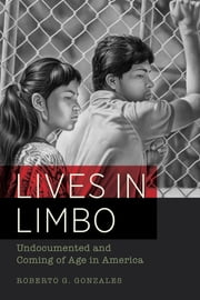 Lives in Limbo - Undocumented and Coming of Age in America ebook by Roberto G. Gonzales