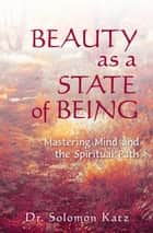 Beauty as a State of Being: Mastering Mind and the Spiritual Path ebook by Solomon Katz
