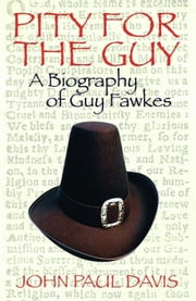 Pity for The Guy: A Biography of Guy Fawkes ebook by John Paul Davis