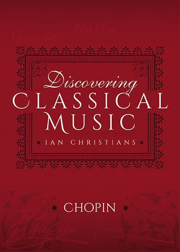 Discovering Classical Music: Chopin - His Life, The Person, His Music ebook by Ian Christians,Sir Charles Groves CBE
