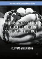 The History of Catholic Intellectual Life in Scotland, 1918–1965 ebook by Clifford Williamson