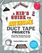 A Kid's Guide to Awesome Duct Tape Projects - How to Make Your Own Wallets, Bags, Flowers, Hats, and Much, Much More! ebook by Instructables.com, Nicole Smith