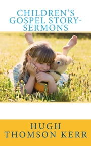 Children's Gospel Story-Sermons ebook by Hugh Thomson Kerr