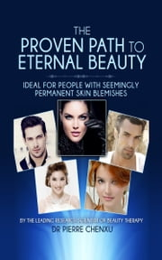 The Proven Path to Eternal Beauty: Ideal for People with Seemingly Permanent Skin Blemishes ebook by Pierre Chenxu
