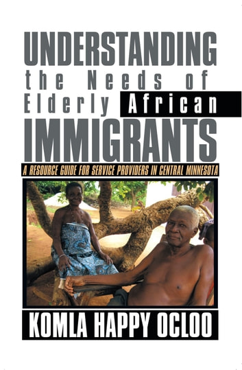 Understanding the Needs of Elderly African Immigrants - A Resource Guide for Service Providers in Central Minnesota ebook by Komla Happy Ocloo