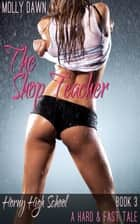 The Shop Teacher: Horny High School: Book Three - A Hard & Fast Tale ebook by Molly Dawn