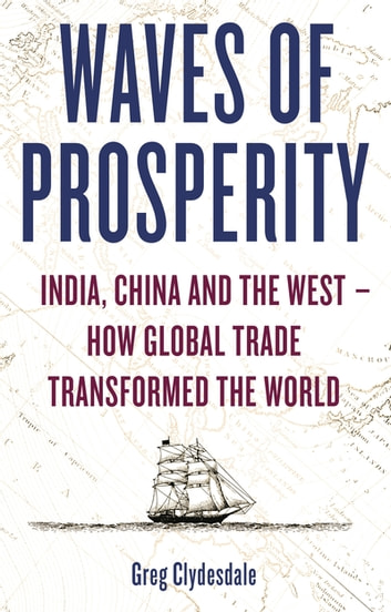 Waves of Prosperity - India, China and the West – How Global Trade Transformed The World ebook by Greg Clydesdale