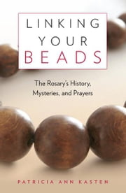Linking Your Beads - The Rosary's History, Mysteries, Prayers ebook by Patricia  Ann Kasten