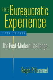 The Bureaucratic Experience: The Post-Modern Challenge - The Post-Modern Challenge ebook by Ralph P. Hummel