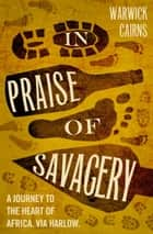 In Praise of Savagery ebook by Warwick Cairns
