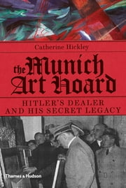 The Munich Art Hoard - Hitler's Dealer and His Secret Legacy ebook by Catherine Hickley
