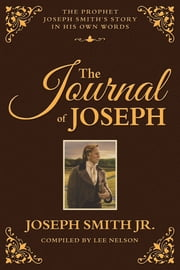 Journal of Joseph: The Prophet Joseph Smith's Story in His Own Words ebook by Lee Nelson