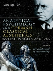 Analytical Psychology and German Classical Aesthetics: Goethe, Schiller, and Jung, Volume 1 - The Development of the Personality ebook by Paul Bishop