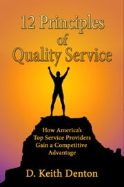 12 PRINCIPLES of QUALITY SERVICE: How America's Top Service Providers Gain A Competitive Advantage ebook by D. Keith Denton