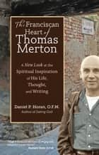 The Franciscan Heart of Thomas Merton - A New Look at the Spiritual Inspiration of His Life, Thought, and Writing ebook by Daniel P. Horan O.F.M.