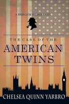 The Case of the American Twins ebook by Chelsea Quinn Yarbro