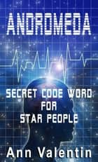 Andromeda: Secret Code for Star People ebook by Ann Valentin