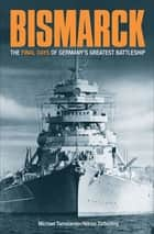 Bismarck - The Final Days of Germany's Greatest Battleship ebook by Niklas Zetterling, Michael Tamelander