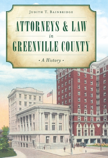 Attorneys & Law in Greenville County - A History ebook by Judith T. Bainbridge