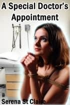 A Special Doctor's Appointment eBook by Serena St Claire