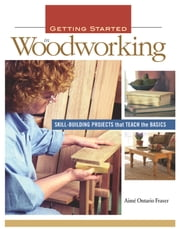 Getting Started in Woodworking - Skill-Building Projects that Teach the Basics ebook by Aime Fraser