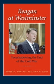 Reagan at Westminster - Foreshadowing the End of the Cold War ebook by Robert C. Rowland,John M. Jones