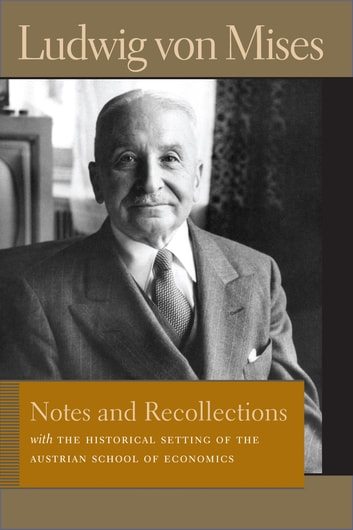 Notes and Recollections - With The Historical Setting of the Austrian School of Economics ebook by Ludwig von Mises