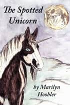 The Spotted Unicorn ebook by Marilyn Hoobler, Marilyn Hoobler