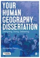 Your Human Geography Dissertation - Designing, Doing, Delivering ebook by Kimberley Peters