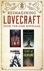 Reimagining Lovecraft: Four Tor.com Novellas - (The Ballad of Black Tom, The Dream-Quest of Vellit Boe, Hammers on Bone, Agents of Dreamland) ebook by Victor LaValle, Kij Johnson, Cassandra Khaw,...
