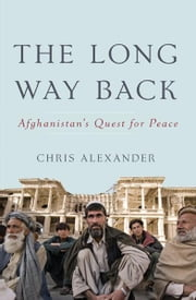 The Long Way Back - Afghanistan's Quest for Peace ebook by Chris Alexander