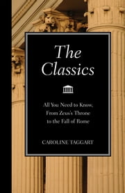 The Classics - All You Need to Know, from Zeus's Throne to the Fall of Rome ebook by Caroline Taggart