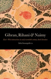 Gibran, Rihani & Naimy: East¿West Interactions in Early Twentieth-Century Arab Literature ebook by Imangulieva, Aida