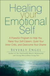 Healing Your Emotional Self - A Powerful Program to Help You Raise Your Self-Esteem, Quiet Your Inner Critic, and Overcome Your Shame ebook by Beverly Engel