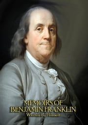 The Complete Memoirs of Benjamin Franklin (Volume I & II) - Get a Glimpse into the Mind of one of America's Greatest Forefathers. In his Own Words. ebook by Benjamin Franklin