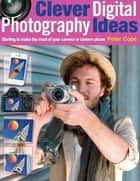 Clever Digital Photography Ideas - Starting to make the most of your camera or camera phone ebook by Peter Cope