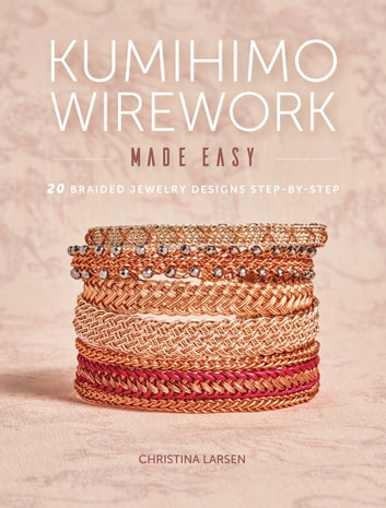 Kumihimo Wirework Made Easy - 20 Braided Jewelry Designs Step-by-Step eBook by Christina Larsen